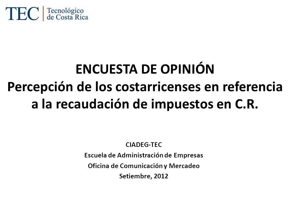 ENCUESTA DE OPINIÓN Percepción de los costarricenses en referencia a la recaudación de impuestos en C.R. CIADEG-TEC Escuela de Administración de Empre