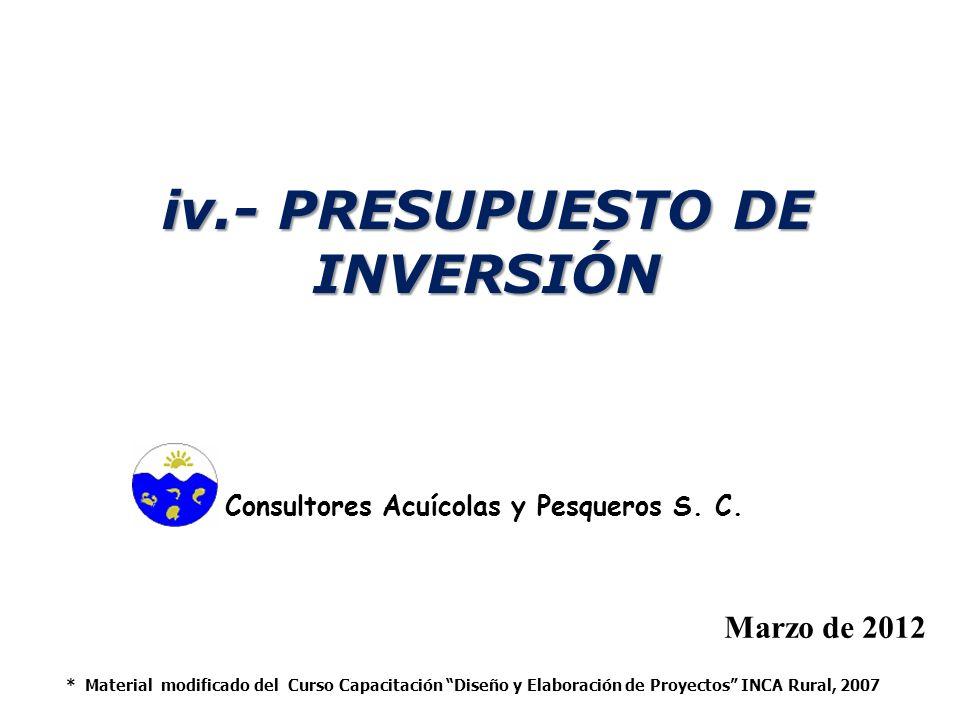 iv.- PRESUPUESTO DE INVERSIÓN Marzo de 2012 * Material modificado del Curso Capacitación Diseño y Elaboración de Proyectos INCA Rural, 2007 Consultores Acuícolas y Pesqueros S.