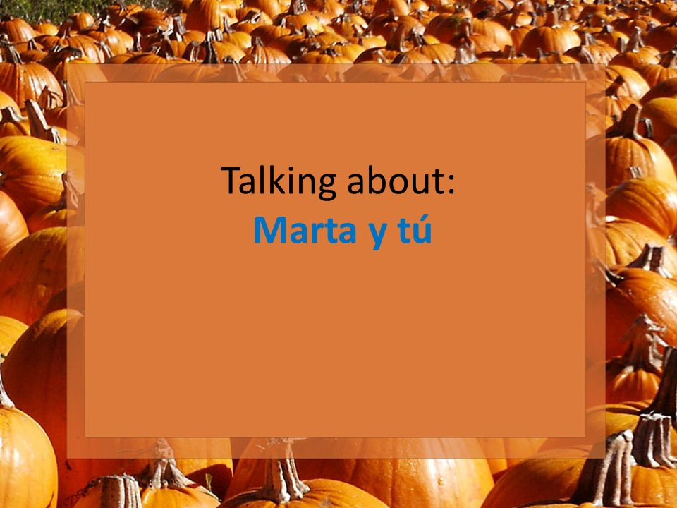 Talking about: Marta y tú