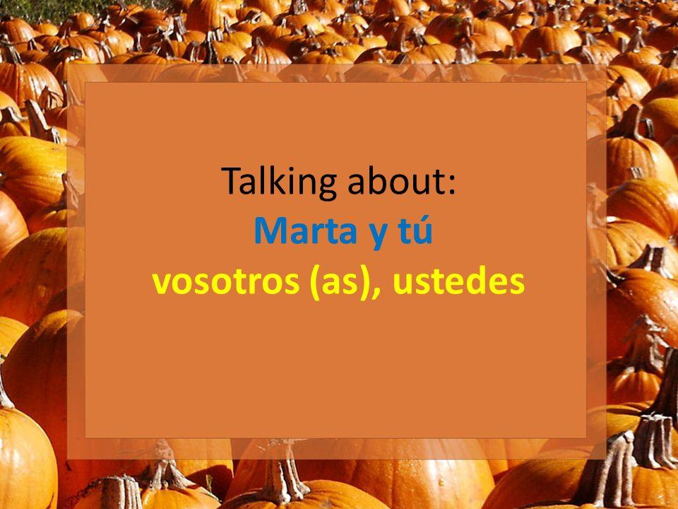 Talking about: Marta y tú vosotros (as), ustedes
