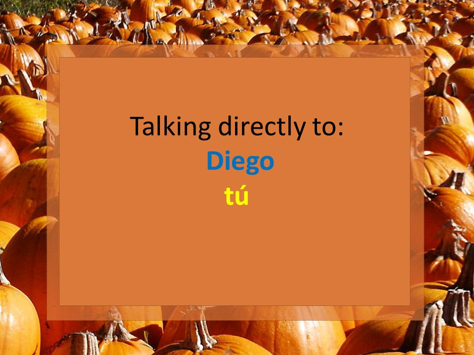 Talking directly to: Diego tú