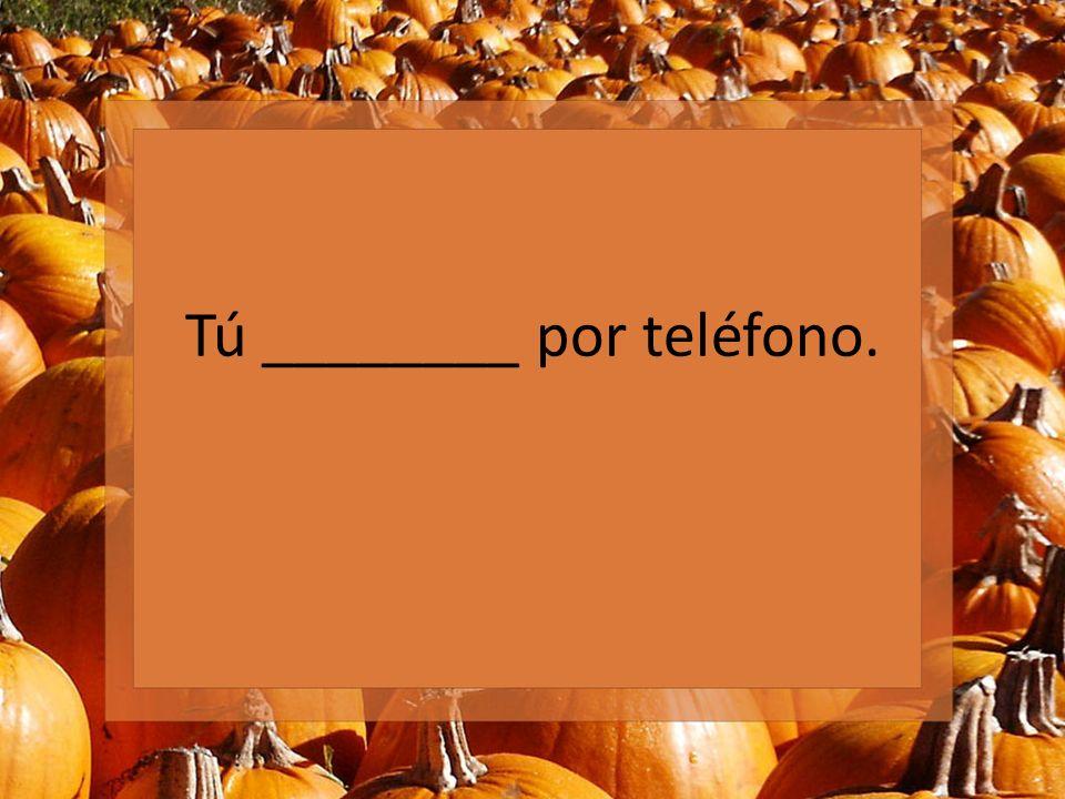 Tú ________ por teléfono.