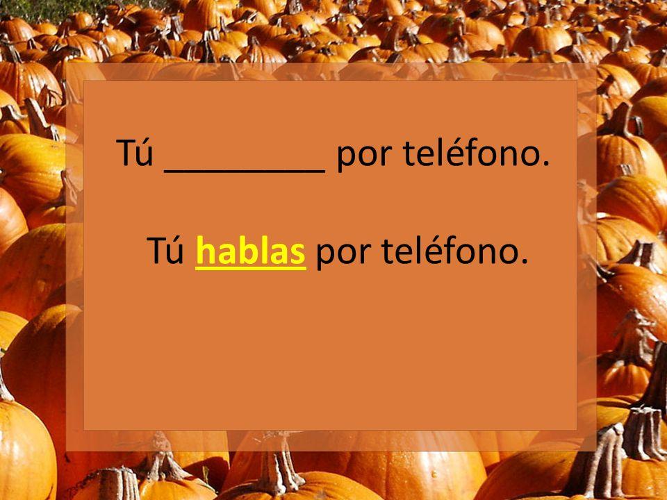 Tú ________ por teléfono. Tú hablas por teléfono.