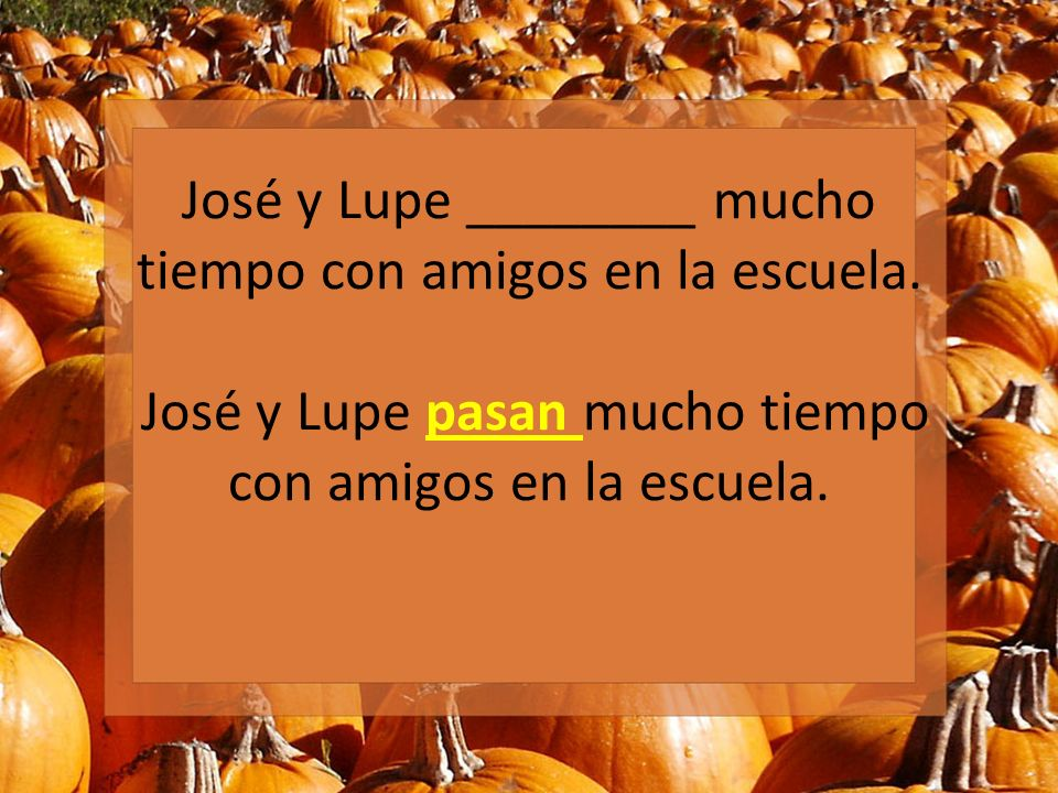 José y Lupe ________ mucho tiempo con amigos en la escuela. José y Lupe pasan mucho tiempo con amigos en la escuela.