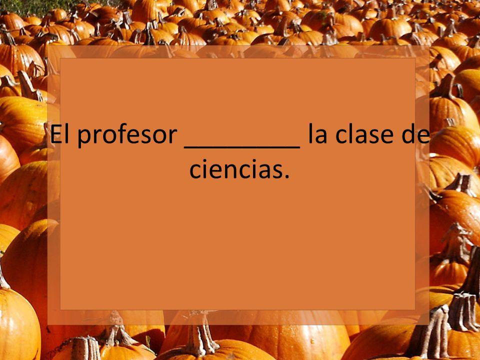 El profesor ________ la clase de ciencias.