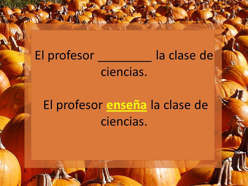 El profesor ________ la clase de ciencias. El profesor enseña la clase de ciencias.