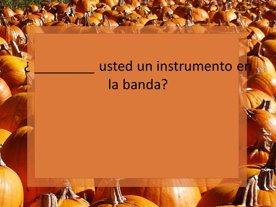 ¿ ________ usted un instrumento en la banda?