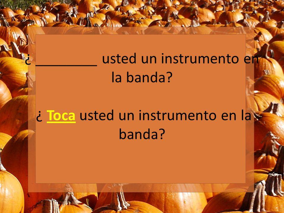 ¿ ________ usted un instrumento en la banda? ¿ Toca usted un instrumento en la banda?