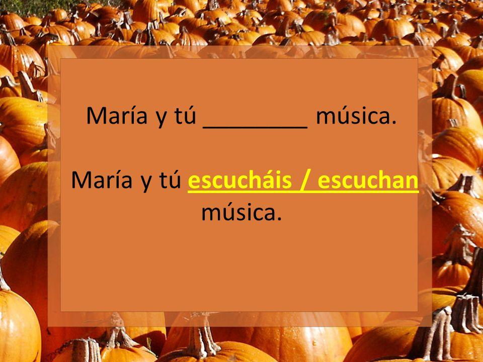 María y tú ________ música. María y tú escucháis / escuchan música.