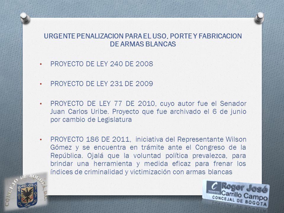 URGENTE PENALIZACION PARA EL USO, PORTE Y FABRICACION DE ARMAS BLANCAS PROYECTO DE LEY 240 DE 2008 PROYECTO DE LEY 231 DE 2009 PROYECTO DE LEY 77 DE 2