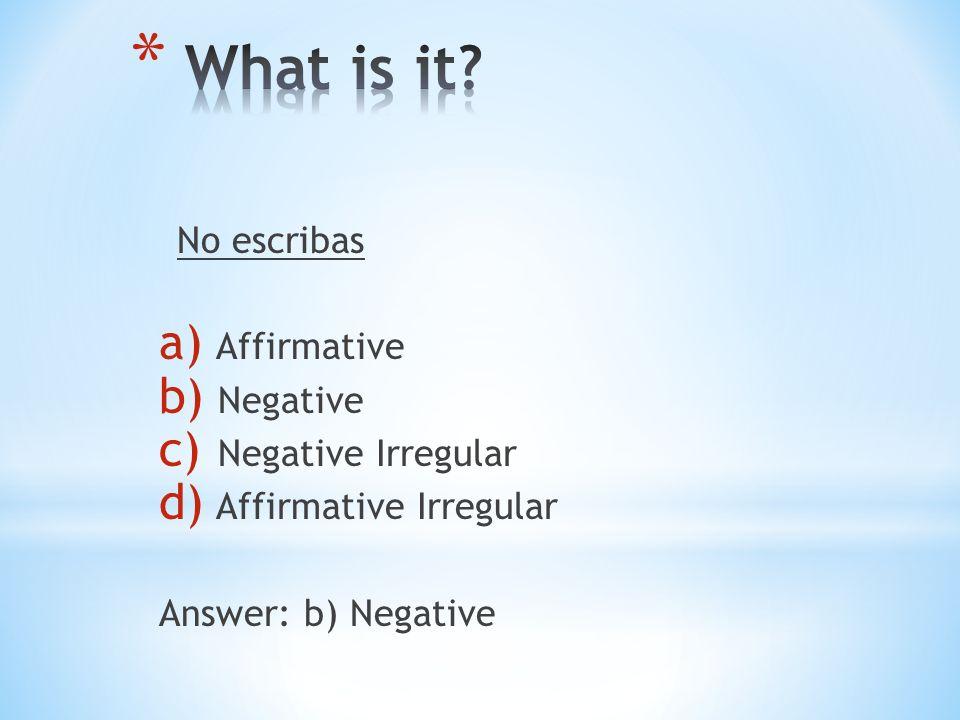 No escribas a) Affirmative b) Negative c) Negative Irregular d) Affirmative Irregular Answer: b) Negative