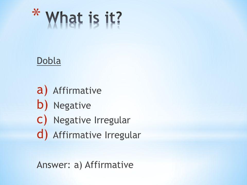 Dobla a) Affirmative b) Negative c) Negative Irregular d) Affirmative Irregular Answer: a) Affirmative