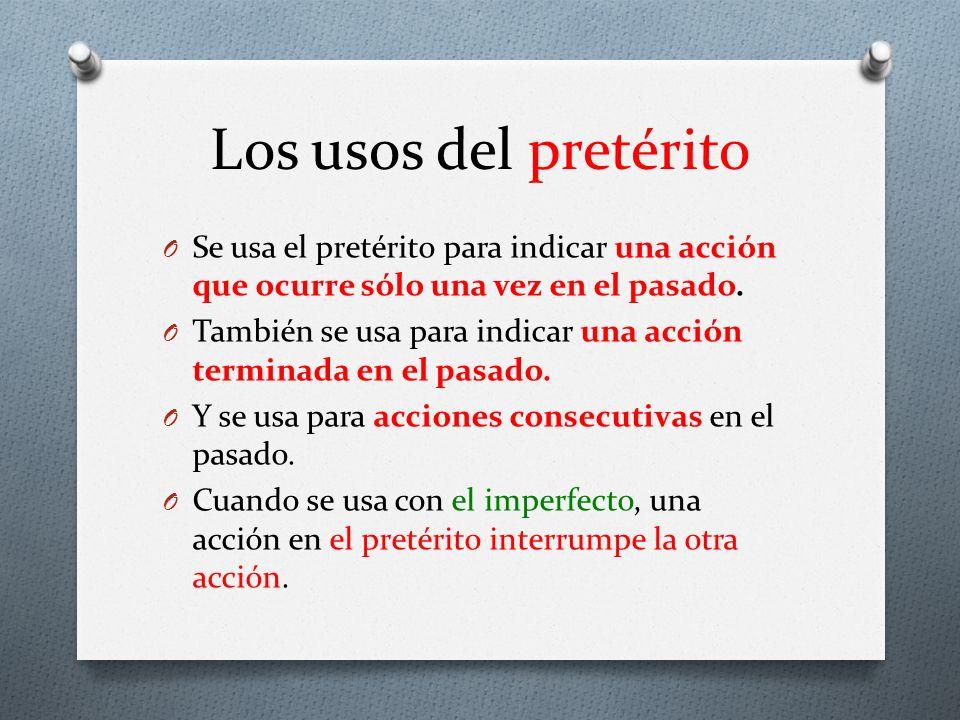 Los usos del pretérito O Se usa el pretérito para indicar una acción que ocurre sólo una vez en el pasado. O También se usa para indicar una acción te
