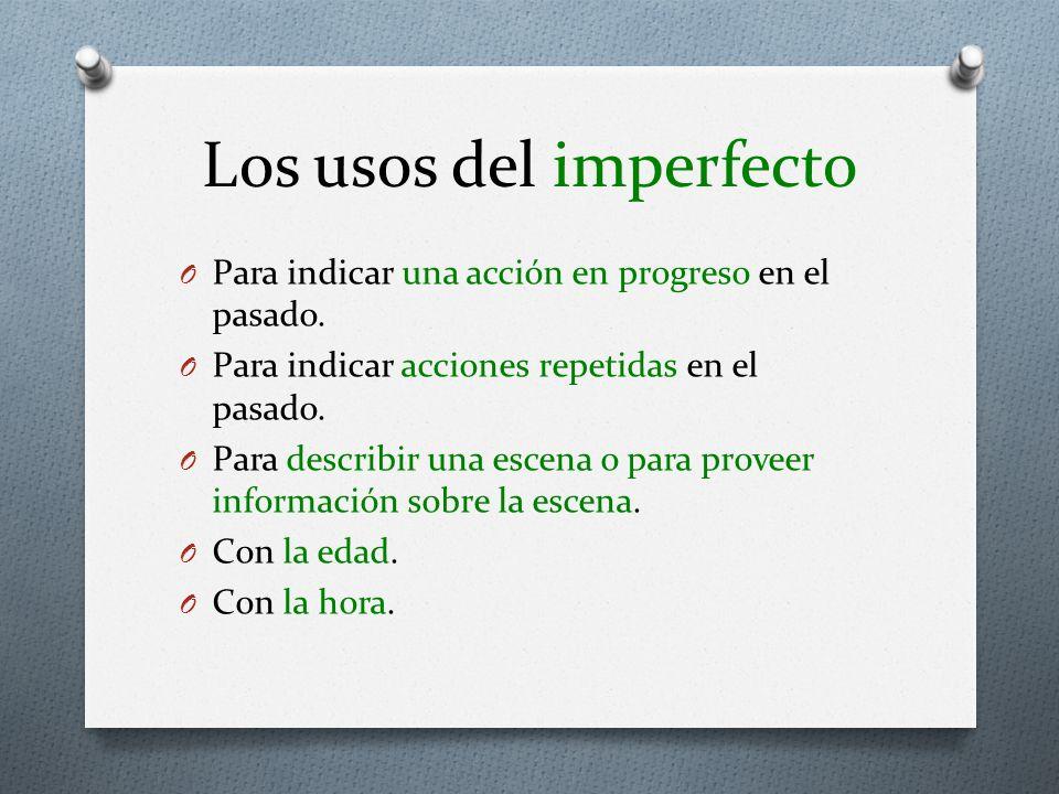 Los usos del imperfecto O Para indicar una acción en progreso en el pasado. O Para indicar acciones repetidas en el pasado. O Para describir una escen