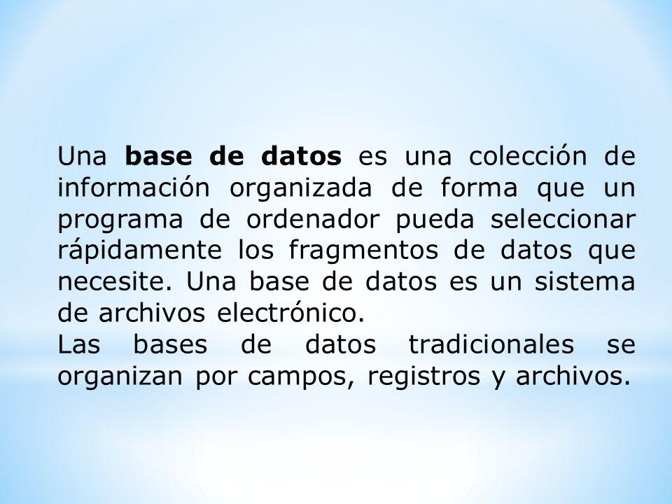 Una base de datos es una colección de información organizada de forma que un programa de ordenador pueda seleccionar rápidamente los fragmentos de dat