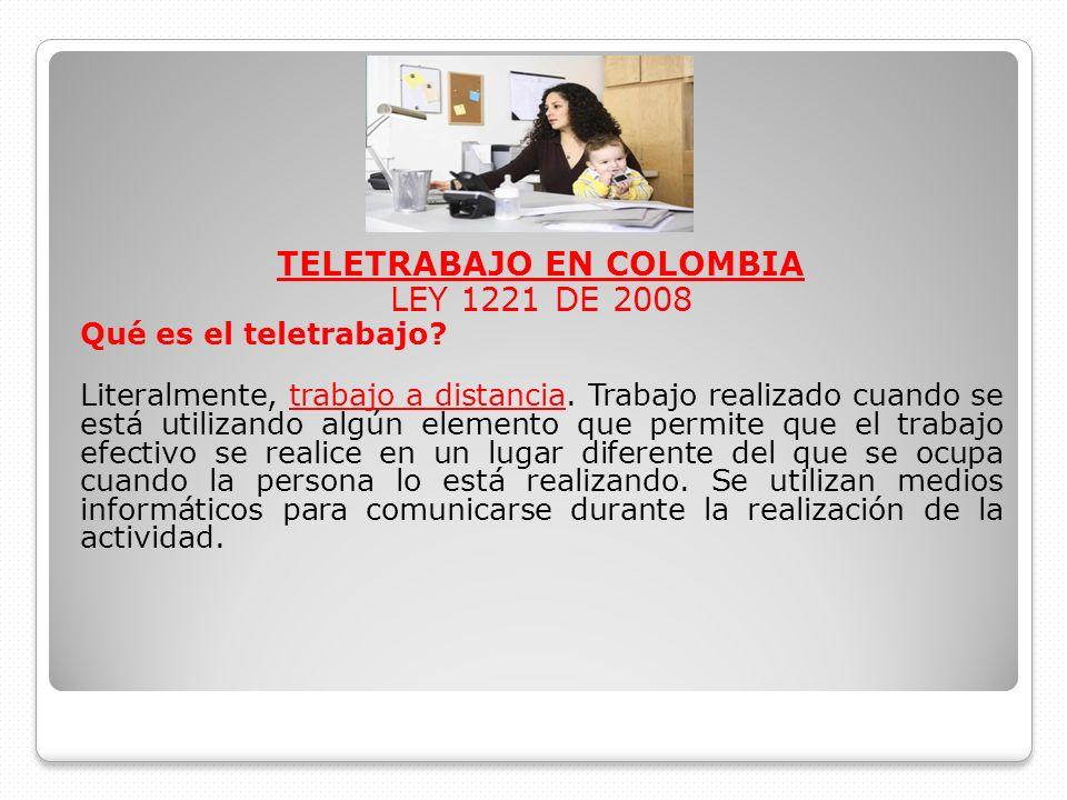 TELETRABAJO EN COLOMBIA LEY 1221 DE 2008 Qué es el teletrabajo? Literalmente, trabajo a distancia. Trabajo realizado cuando se está utilizando algún e