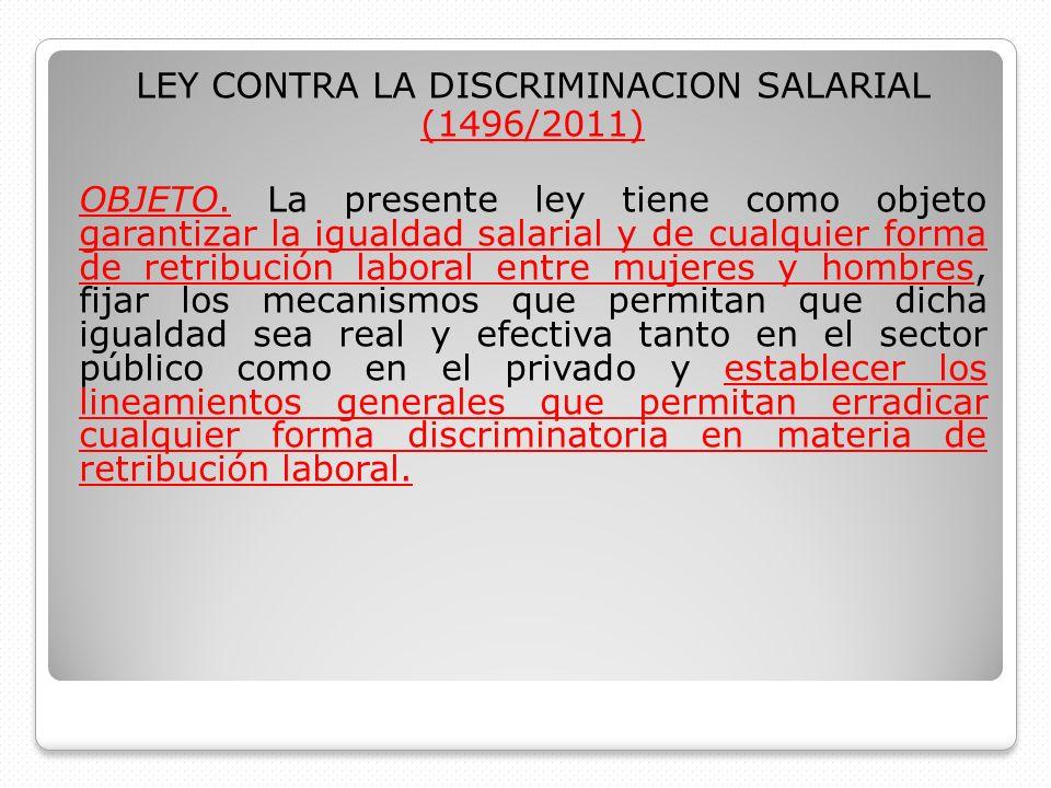 LEY CONTRA LA DISCRIMINACION SALARIAL (1496/2011) OBJETO. La presente ley tiene como objeto garantizar la igualdad salarial y de cualquier forma de re