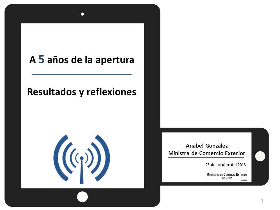 Anabel González Ministra de Comercio Exterior 23 de octubre del 2013 A 5 años de la apertura Resultados y reflexiones 1