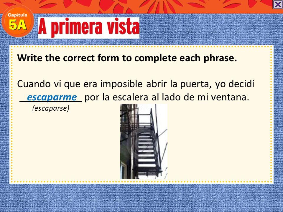 Write the correct form to complete each phrase. Cuando vi que era imposible abrir la puerta, yo decidí por la escalera al lado de mi ventana. (escapar