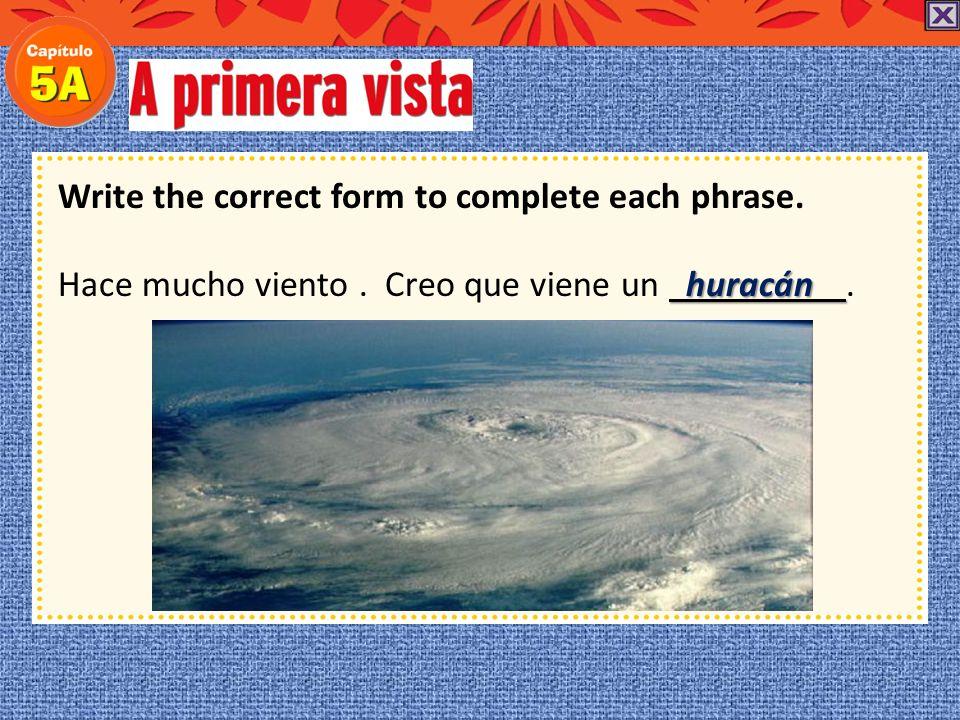 Write the correct form to complete each phrase. Hace mucho viento. Creo que viene un.