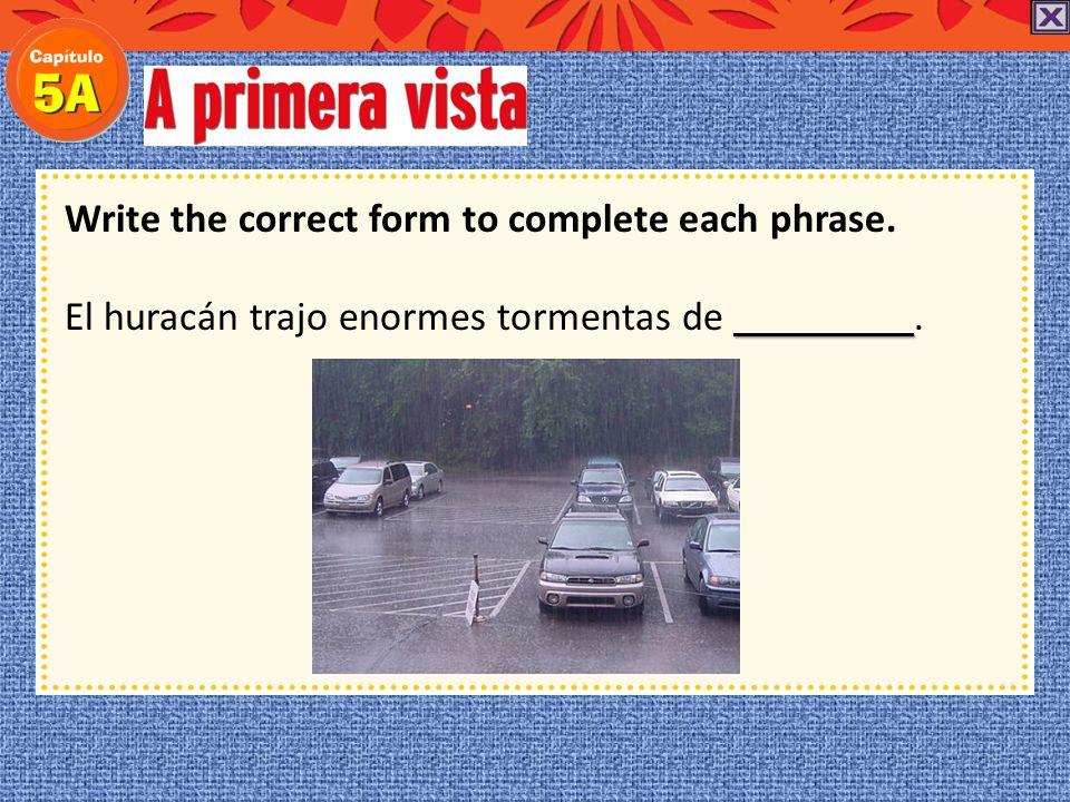 Write the correct form to complete each phrase. huracán Hace mucho viento. Creo que viene un huracán.