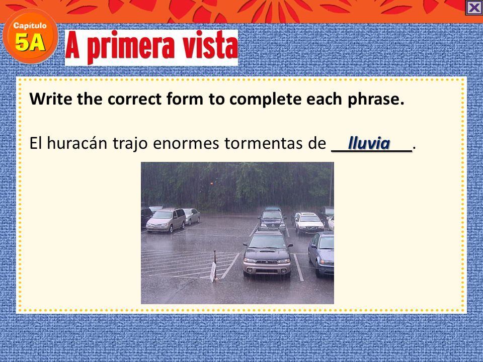 Write the correct form to complete each phrase. El huracán trajo enormes tormentas de.