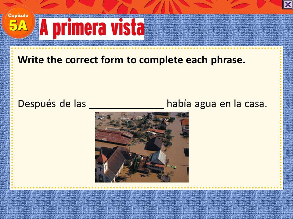 Write the correct form to complete each phrase. lluvia El huracán trajo enormes tormentas de lluvia.