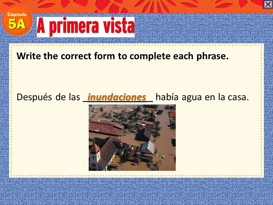 Write the correct form to complete each phrase. Después de las había agua en la casa.