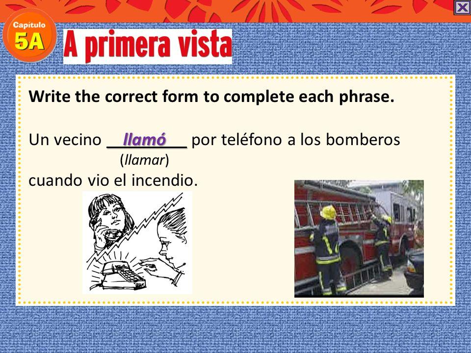 Write the correct form to complete each phrase. Un vecino ( preterite ) por teléfono a los bomberos (llamar) cuando vio el incendio.