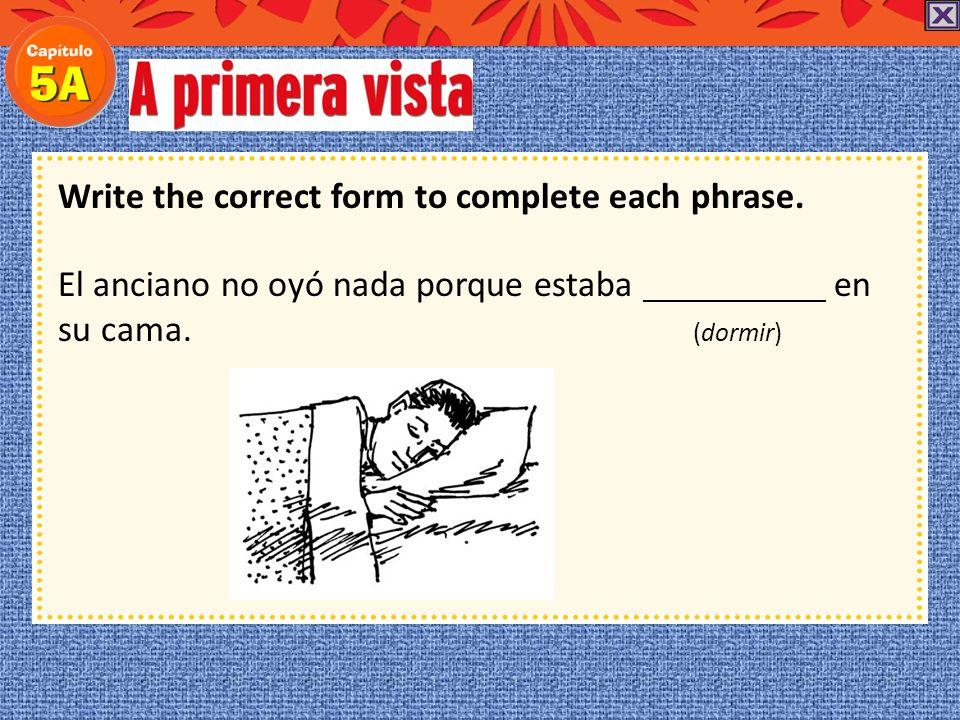 Write the correct form to complete each phrase.El anciano no oyó nada porque estaba en su cama.