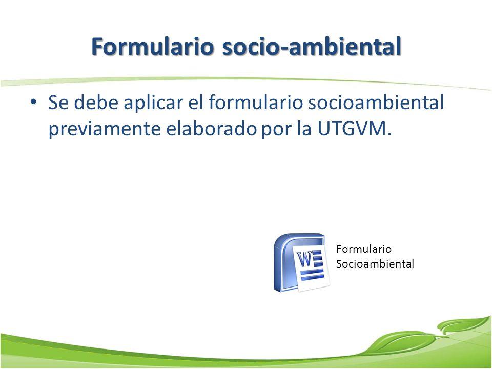 Formulario socio-ambiental Se debe aplicar el formulario socioambiental previamente elaborado por la UTGVM. Formulario Socioambiental