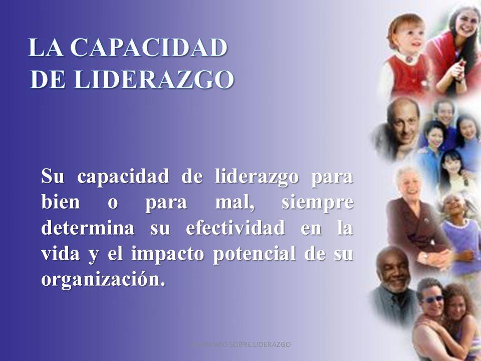 SEMINARIO SOBRE LIDERAZGO Su capacidad de liderazgo para bien o para mal, siempre determina su efectividad en la vida y el impacto potencial de su org