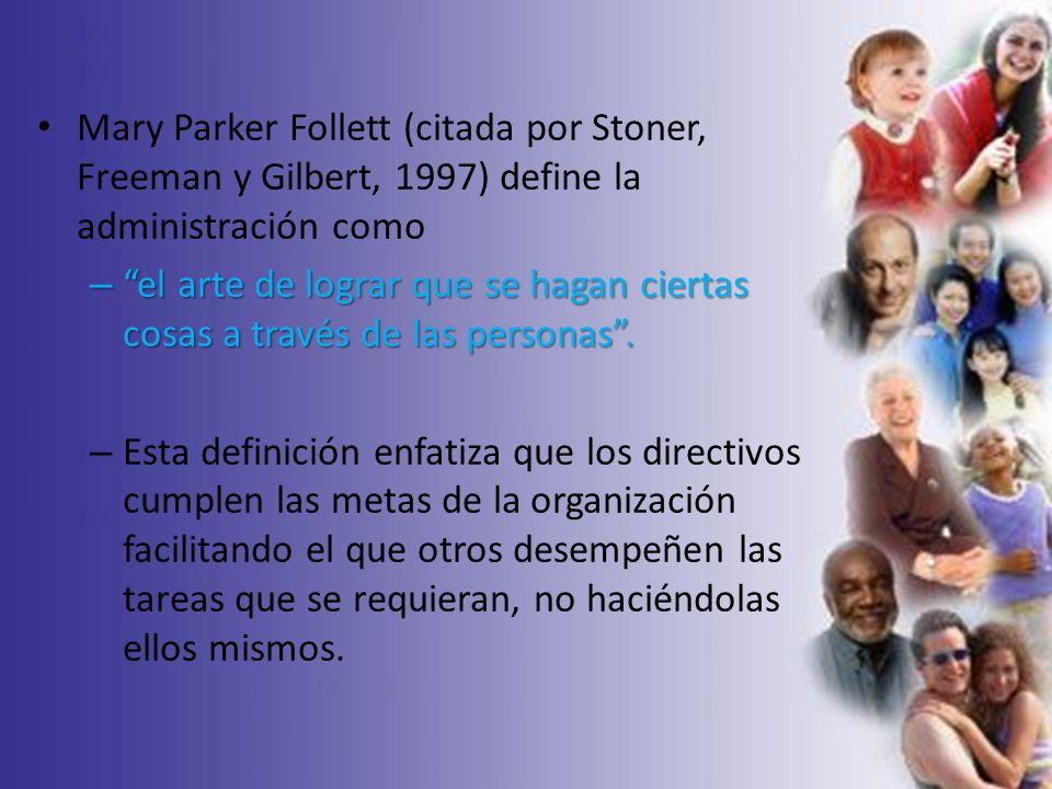 Mary Parker Follett (citada por Stoner, Freeman y Gilbert, 1997) define la administración como – el arte de lograr que se hagan ciertas cosas a través