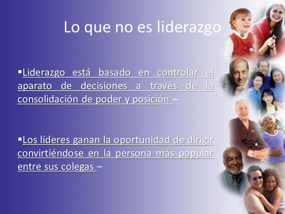 Lo que no es liderazgo Liderazgo está basado en controlar el aparato de decisiones a través de la consolidación de poder y posición Liderazgo está bas
