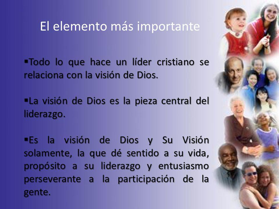 El elemento más importante Todo lo que hace un líder cristiano se relaciona con la visión de Dios. Todo lo que hace un líder cristiano se relaciona co