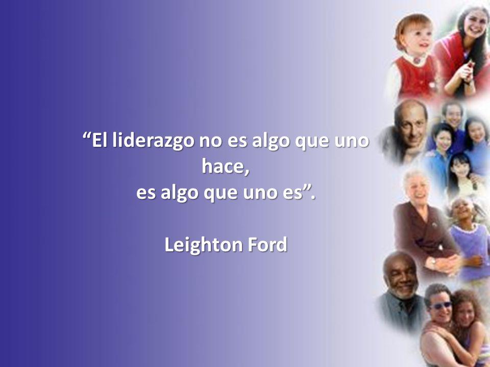 El liderazgo no es algo que uno hace, es algo que uno es. Leighton Ford