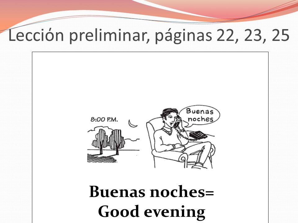 Lecciόn preliminar, páginas 22, 23, 25 Buenas noches= Good evening