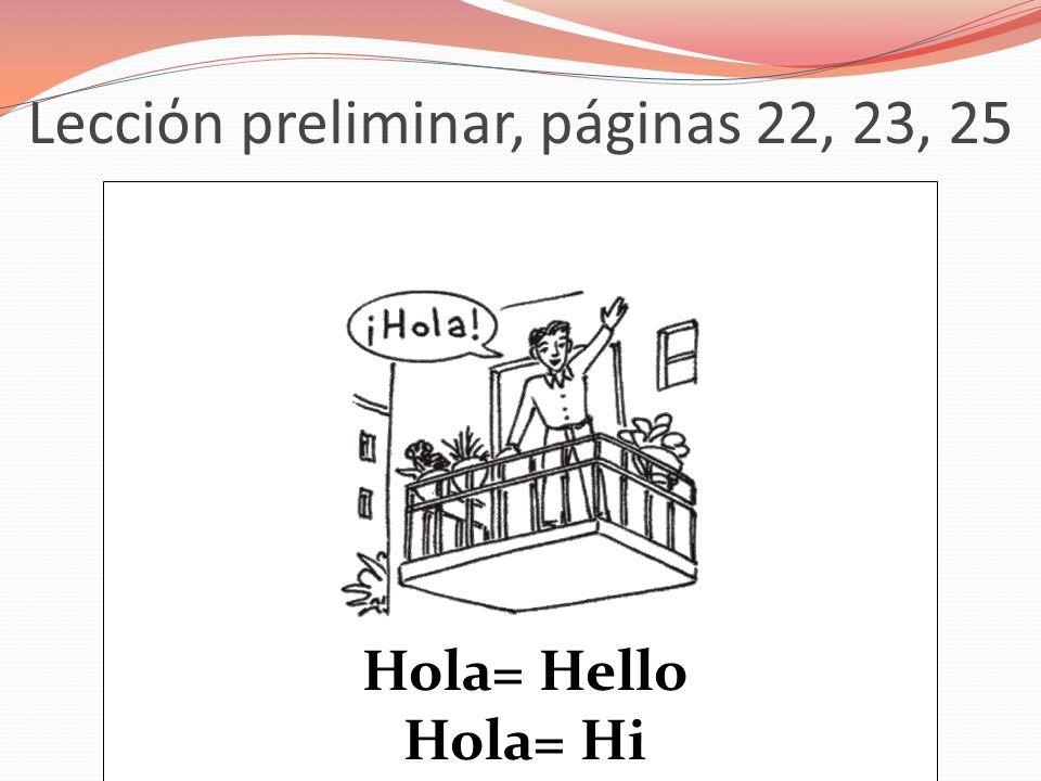 Lecciόn preliminar, páginas 22, 23, 25 Hola= Hello Hola= Hi