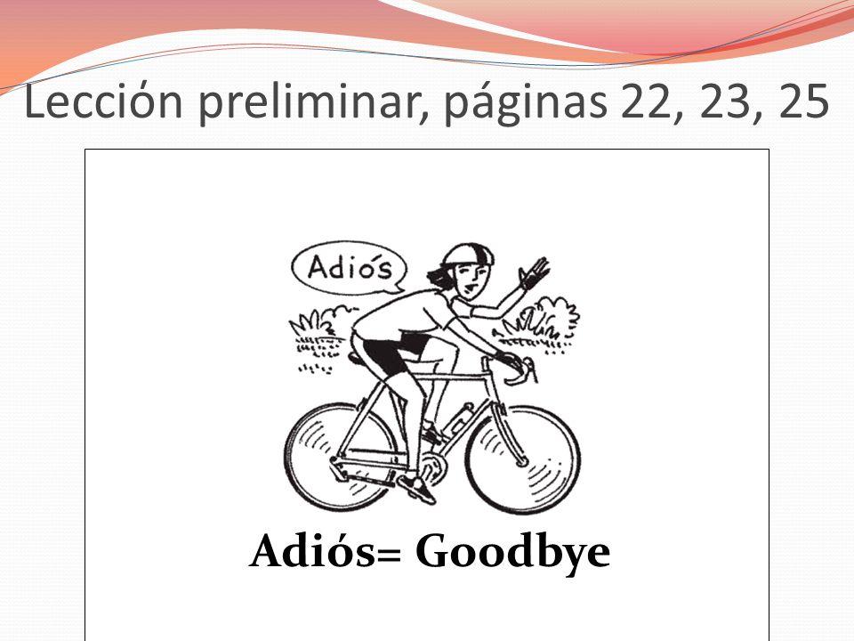 Lecciόn preliminar, páginas 22, 23, 25 Adiós= Goodbye