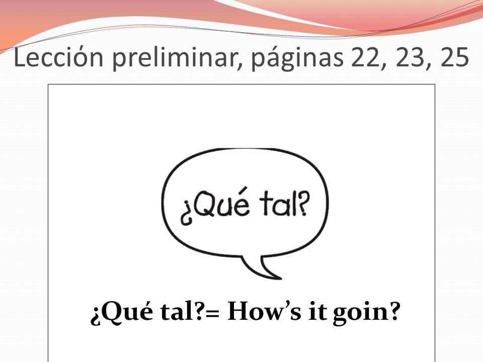 Lecciόn preliminar, páginas 22, 23, 25 ¿Qué tal?= Hows it goin?