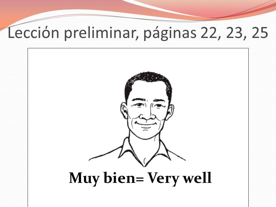 Lecciόn preliminar, páginas 22, 23, 25 Muy bien= Very well
