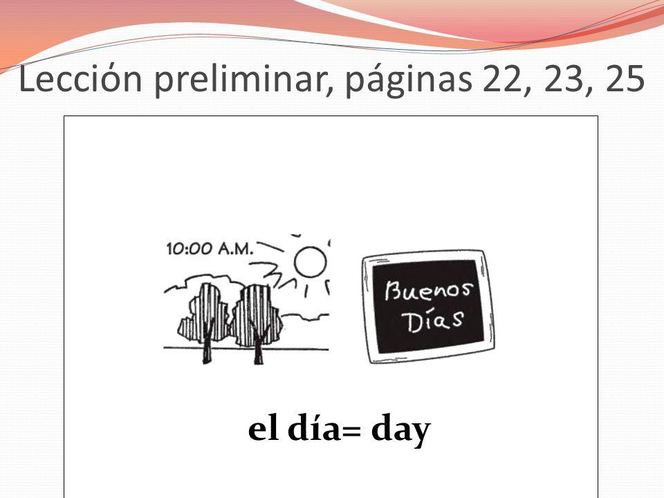 Lecciόn preliminar, páginas 22, 23, 25 el día= day
