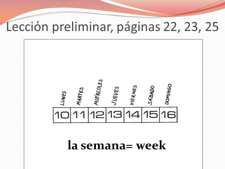 Lecciόn preliminar, páginas 22, 23, 25 la semana= week