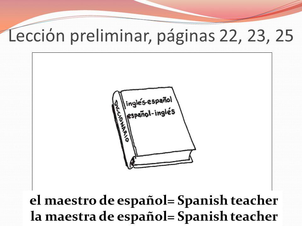 Lecciόn preliminar, páginas 22, 23, 25 el maestro de español= Spanish teacher la maestra de español= Spanish teacher
