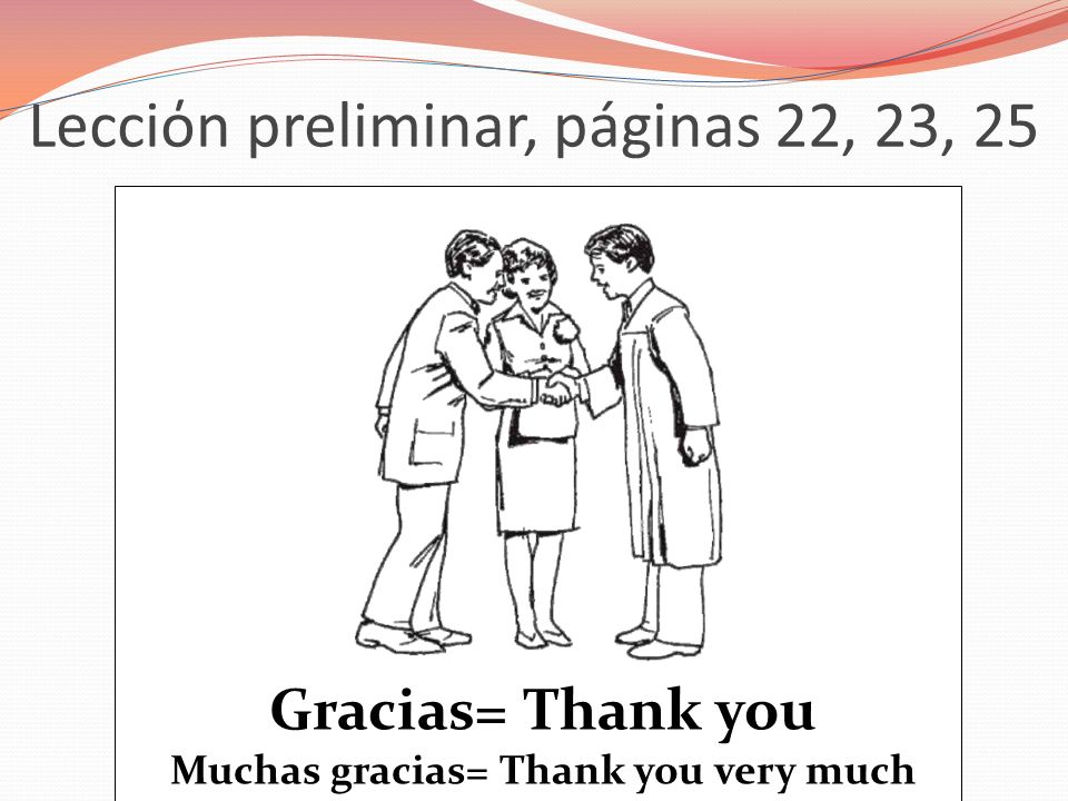 Lecciόn preliminar, páginas 22, 23, 25 Gracias= Thank you Muchas gracias= Thank you very much