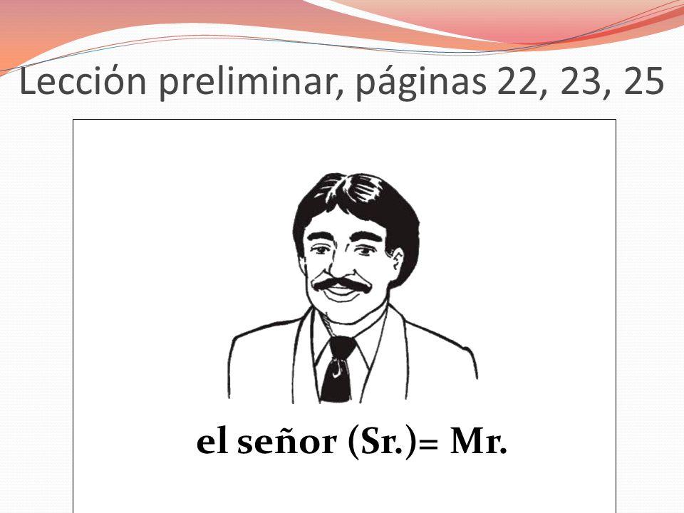 Lecciόn preliminar, páginas 22, 23, 25 el señor (Sr.)= Mr.
