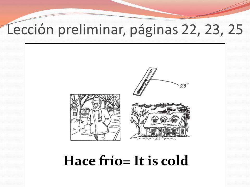 Lecciόn preliminar, páginas 22, 23, 25 Hace frío= It is cold