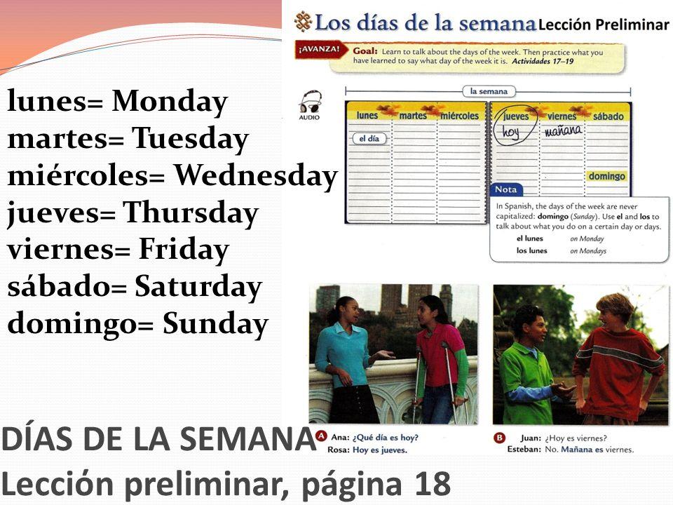 DÍAS DE LA SEMANA Lecciόn preliminar, página 18 lunes= Monday martes= Tuesday miércoles= Wednesday jueves= Thursday viernes= Friday sábado= Saturday d
