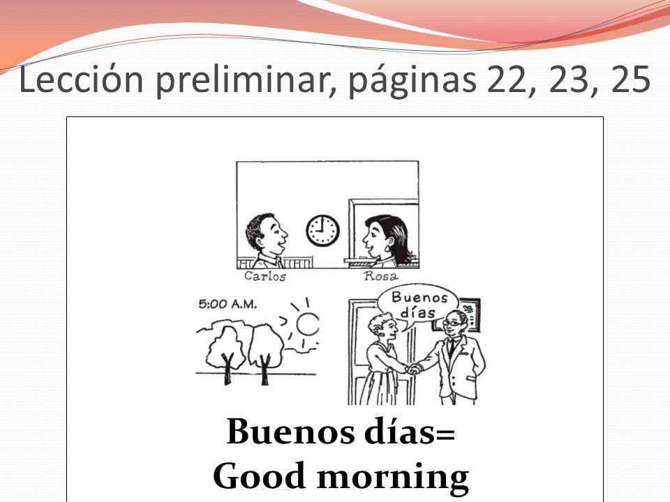 Lecciόn preliminar, páginas 22, 23, 25 Buenos días= Good morning