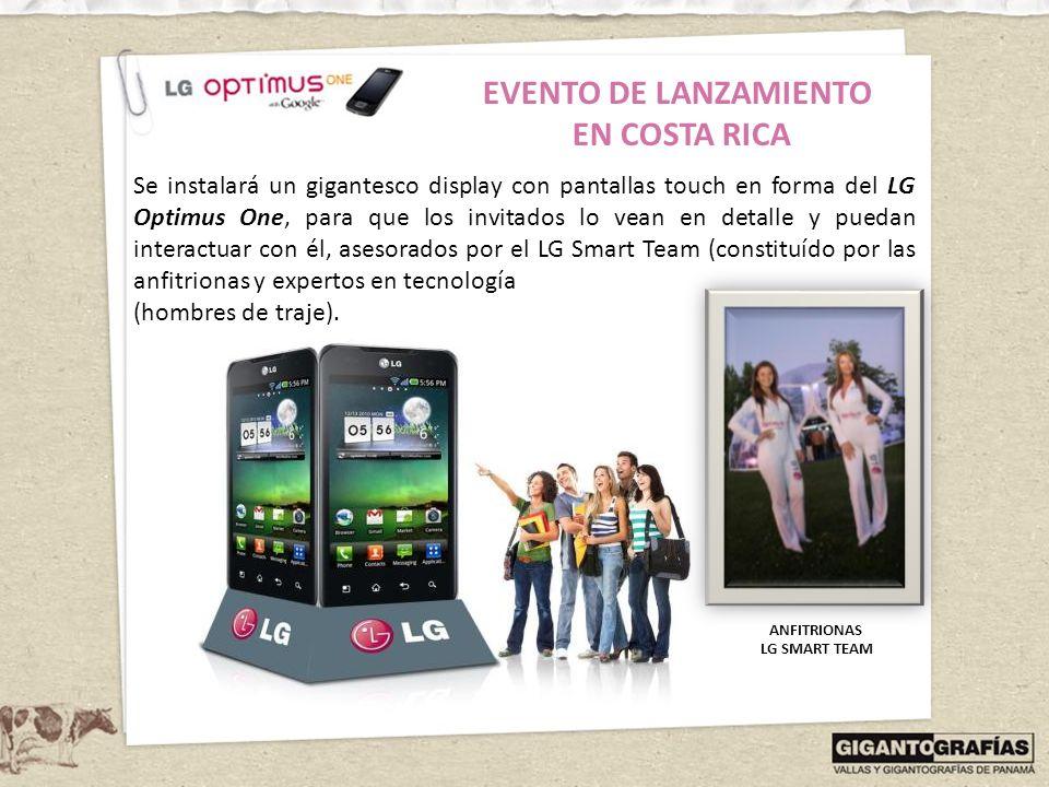 EVENTO DE LANZAMIENTO EN COSTA RICA Se instalará un gigantesco display con pantallas touch en forma del LG Optimus One, para que los invitados lo vean